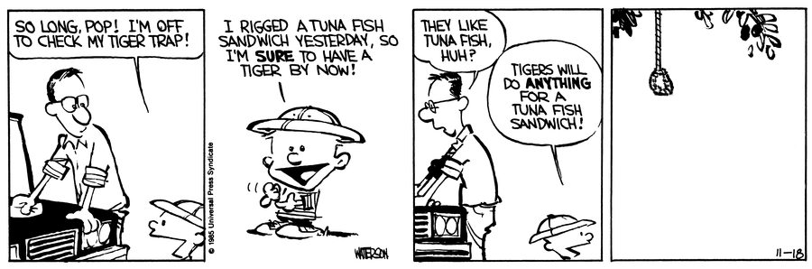 A Calvin and Hobbes strip. Panel 1: Calvin's Dad washes a car as Calvin approaches and says 'SO LONG, POP! I'M OFF TO CHECK MY TIGER TRAP!'. Panel 2: Calvin says 'I RIGGED A TUNA FISH SANDWICH YESTERDAY, SO I'M SURE TO HAVE A TIGER BY NOW!'. Panel 3: Calvin's Dad says 'THEY LIKE TUNA FISH, HUH?'. Calvin replies 'TIGERS WILL DO ANYTHING FOR A TUNA FISH SANDWICH!' Panel 4: An empty noose hangs from a tree.