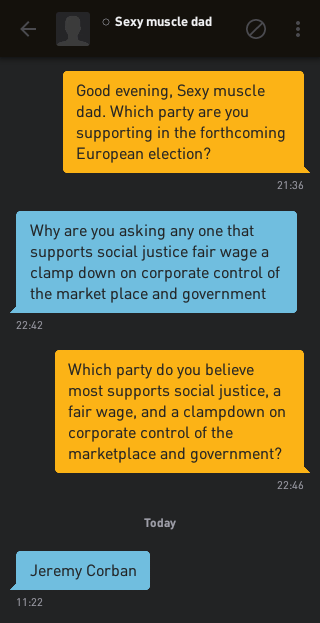 Me: Good evening, Sexy muscle dad. Which party are you supporting in the forthcoming European election? Sexy muscle dad: Why are you asking any one that supports social justice fair wage a clamp down on corporate control of the market place and government Me: Which party do you believe most supports social justice, a fair wage, and a clampdown on corporate control of the marketplace and government? Sexy muscle dad: Jeremy Corban