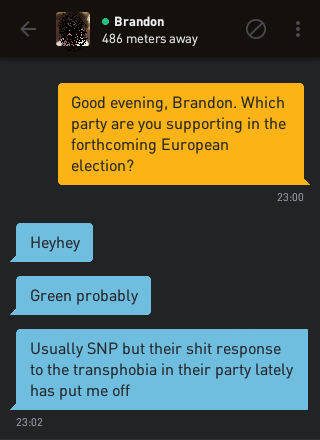 Me: Good evening, Brandon. Which party are you supporting in the forthcoming European election? Brandon: Heyhey Brandon: Green probably Brandon: Usually SNP but their shit response to the transphobia in their party lately has put me off