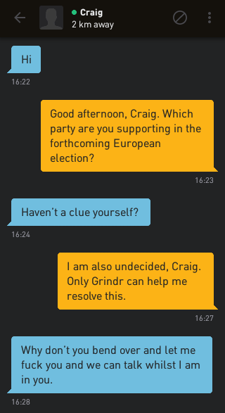 Craig: Hi Me: Good afternoon, Craig. Which party are you supporting in the forthcoming European election? Craig: Haven't a clue yourself? Me: I am also undecided, Craig. Only Grindr can help me resolve this. Craig: Why don't you bend over and let me fuck you and we can talk whilst I am in you.