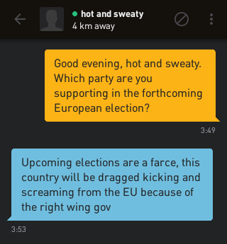 Me: Good evening, hot and sweaty. Which party are you supporting in the forthcoming European election? hot and sweaty: Upcoming elections are a farce, this country will be dragged kicking and screaming from the EU because of the right wing gov