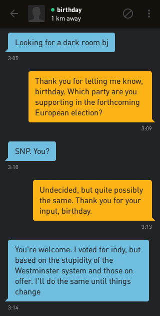 birthday: Looking for a dark room bj Me: Thank you for letting me know, birthday. Which party are you supporting in the forthcoming European election? birthday: SNP. You? Me: Undecided, but quite possibly the same. Thank you for your input, birthday. birthday: You're welcome. I voted for indy, but based on the stupidity of the Westminster system and those on offer. I'll do the same until things change