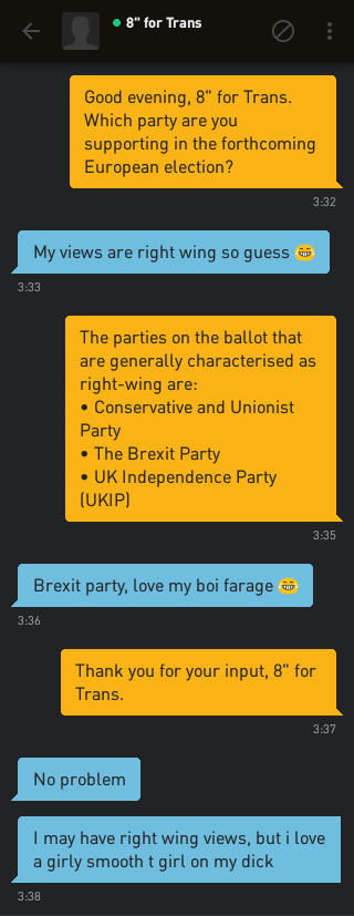 Me: Good evening, 8' for Trans. Which party are you supporting in the forthcoming European election? 8' for Trans: My views are right wing so guess 😂 Me: The parties on the ballot that are generally characterised as right-wing are: • Conservative and Unionist Party • The Brexit Party • UK Independence Party (UKIP) 8' for Trans: Brexit party, love my boi farage 😂 Me: Thank you for your input, 8' for Trans. 8' for Trans: No problem 8' for Trans: I may have right wing views, but i love a girly smooth t girl on my dick