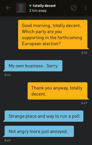 Me: Good morning, totally decent. Which party are you supporting in the forthcoming European election? totally decent: My own business . Sorry Me: Thank you anyway, totally decent. totally decent: Strange place and way to run a poll totally decent: Not angry more just annoyed.
