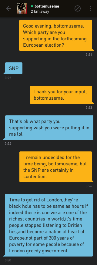 Me: Good evening, bottomuseme. Which party are you supporting in the forthcoming European election? bottomuseme: SNP Me: Thank you for your input, bottomuseme. bottomuseme: That's ok what party you supporting,wish you were putting it in me lol Me: I remain undecided for the time being, bottomuseme, but the SNP are certainly in contention. bottomuseme: Time to get rid of London,they're black hole has to be same as hours if indeed there is one,we are one of the richest countries in world,it's time people stopped listening to British lies,and become a nation at heart of Europe,not part of 300 years of poverty for some people because of London greedy government