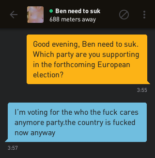Me: Good evening, Ben need to suk. Which party are you supporting in the forthcoming European election? Ben need to suk: I'm voting for the who the fuck cares anymore party.the country is fucked now anyway