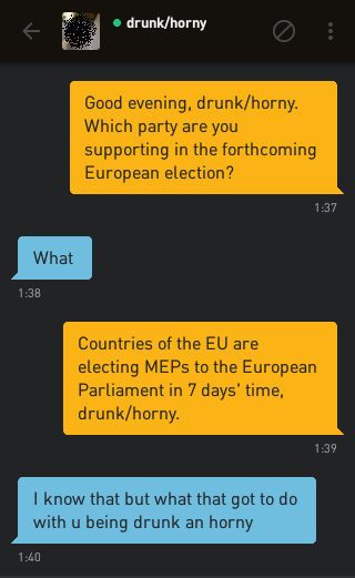 Me: Good evening, drunk/horny. Which party are you supporting in the forthcoming European election? drunk/horny: What Me: Countries of the EU are electing MEPs to the European Parliament in 7 days' time, drunk/horny. drunk/horny: I know that but what that got to do with u being drunk an horny