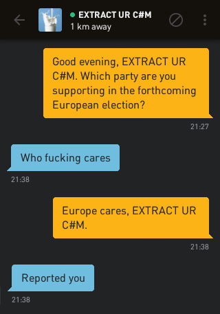 Me: Good evening, EXTRACT UR C#M. Which party are you supporting in the forthcoming European election? EXTRACT UR C#M: Who fucking cares Me: Europe cares, EXTRACT UR C#M. EXTRACT UR C#M: Reported you