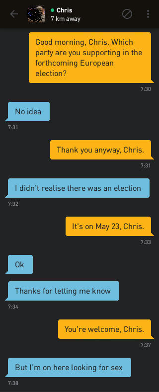 Me: Good morning, Chris. Which party are you supporting in the forthcoming European election? Chris: No idea Me: Thank you anyway, Chris. Chris: I didn't realise there was an election Me: It's on May 23, Chris. Chris: Ok Chris: Thanks for letting me know Me: You're welcome, Chris. Chris: But I'm on here looking for sex