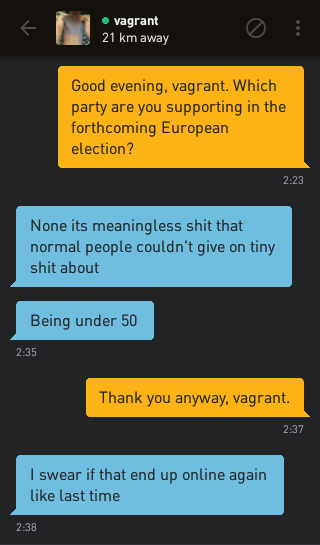 Me: Good evening, vagrant. Which party are you supporting in the forthcoming European election? vagrant: None its meaningless shit that normal people couldn't give on tiny shit about vagrant: Being under 50 Me: Thank you anyway, vagrant. vagrant: I swear if that end up online again like last time