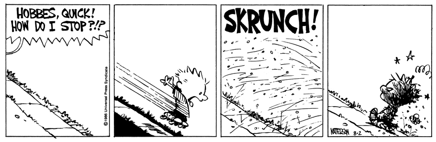 A Calvin and Hobbes strip. Panel 1: An uninhabited slope. A speech bubble from off-panel yells 'HOBBES, QUICK! HOW DO I STOP?!?'. Panel 2: Calvin hurtles down the slope from off-panel on some roller skates. Panel 3: A big 'SKRUNCH!' sound as Calvin leaves the panel and gravel flies into shot. Panel 4: Calvin walks back up the slope, looking worse for wear.
