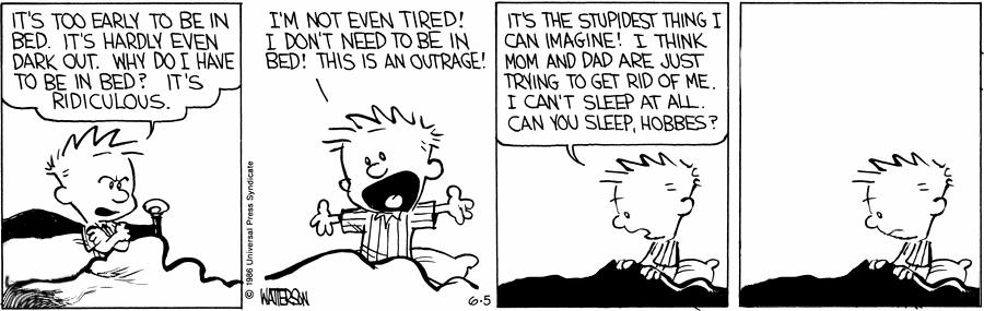 A Calvin and Hobbes strip. Panel 1: Calvin, sat up in his bed, says 'IT'S TOO EARLY TO BE IN BED. IT'S HARDLY EVEN DARK OUT. WHY DO I HAVE TO BE IN BED? IT'S RIDICULOUS.' Panel 2: Calvin continues 'I'M NOT EVEN TIRED! I DON'T NEED TO BE IN BED! THIS IS AN OUTRAGE!'. Panel 3: Calvin continues, addressing the empty space next to him, 'IT'S THE STUPIDEST THING I CAN IMAGINE! I THINK MOM AND DAD ARE JUST TRYING TO GET RID OF ME. I CAN'T SLEEP AT ALL. CAN YOU SLEEP, HOBBES?'. Panel 4: Nobody responds.