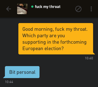 Me: Good morning, fuck my throat. Which party are you supporting in the forthcoming European election? fuck my throat: Bit personal