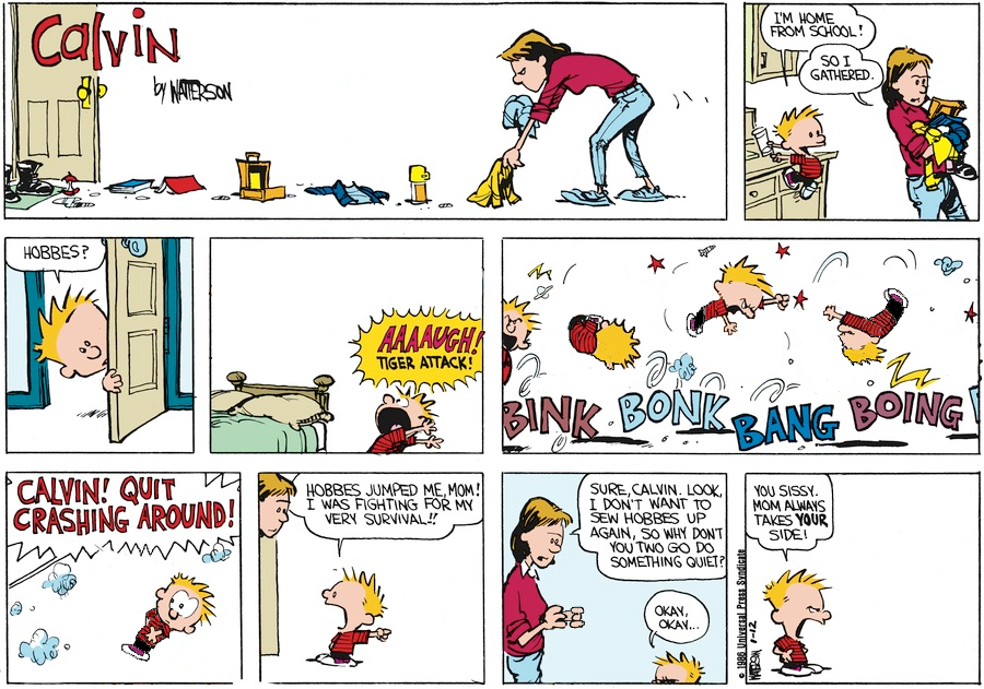 A Calvin and Hobbes 9-panel Sunday strip. Panel 1: The title of the strip, 'Calvin'. Calvin's Mom picks up Calvin's belongings – a lunchbox, thermos, clothes, homework etc. Panel 2: Calvin, hanging off the kitchen counter, says 'I'M HOME FROM SCHOOL!'. Mom, holding his belongings, replies 'SO I GATHERED.' Panel 3: Calvin peeks into his room and says 'HOBBES?'. Panel 4: Calvin screams, apropos of nothing, 'AAAAUGH! TIGER ATTACK!'. Panel 5: A montage of Calvin bouncing around the room on his own, as if tussling with the air. BINK, BONK, BANG, BOING. Panel 6: A speech bubble from off-panel yells 'CALVIN! QUIT CRASHING AROUND!'. Calvin freezes, suspended in mid-air. Panel 7: Mom peeks her head into his room. Calvin says 'HOBBES JUMPED ME, MOM! I WAS FIGHTING FOR MY VERY SURVIVAL!!'. Panel 8: Mom, bunching up her fists like she's holding something invisible, says 'SURE, CALVIN. LOOK, I DON'T WANT TO SEW HOBBES UP AGAIN, SO WHY DON'T YOU TWO GO DO SOMETHING QUIET?'. Calvin replies 'OKAY, OKAY...'. Panel 9: Calvin argues with nothing. 'YOU SISSY. MOM ALWAYS TAKES YOUR SIDE!'.