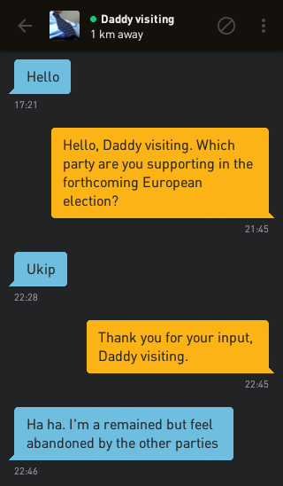 Daddy visiting: Hello Me: Hello, Daddy visiting. Which party are you supporting in the forthcoming European election? Daddy visiting: Ukip Me: Thank you for your input, Daddy visiting. Daddy visiting: Ha ha. I'm a remained but feel abandoned by the other parties
