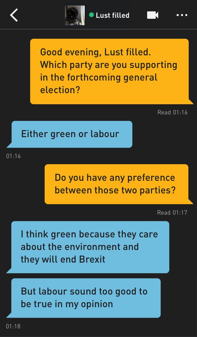 Me: Good evening, Lust filled. Which party are you supporting in the forthcoming general election? Lust filled: Either green or labour Me: Do you have any preference between those two parties? Lust filled: I think green because they care about the environment and they will end Brexit Lust filled: But labour sound too good to be true in my opinion