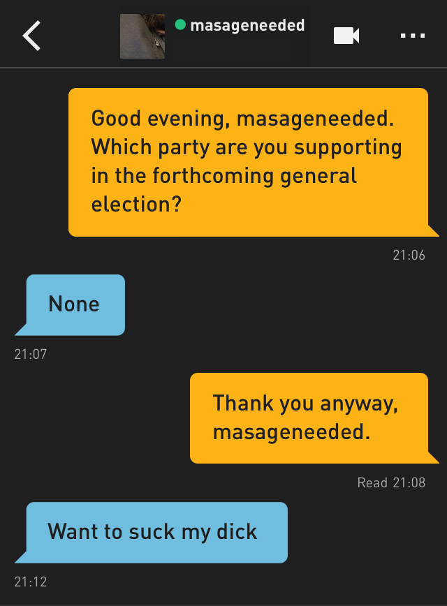 Me: Good evening, masageneeded. Which party are you supporting in the forthcoming general election? masageneeded: None Me: Thank you anyway, masageneeded. masageneeded: Want to suck my dick