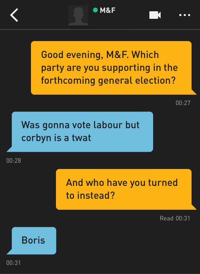 Me: Good evening, M&F. Which party are you supporting in the forthcoming general election? M&F: Was gonna vote labour but corbyn is a twat Me: And who have you turned to instead? M&F: Boris