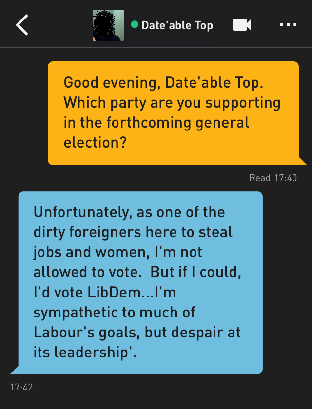 Me: Good evening, Date'able Top. Which party are you supporting in the forthcoming general election? Date'able Top: Unfortunately, as one of the dirty foreigners here to steal jobs and women, I'm not allowed to vote. But if I could, I'd vote LibDem...I'm sympathetic to much of Labour's goals, but despair at its leadership'.