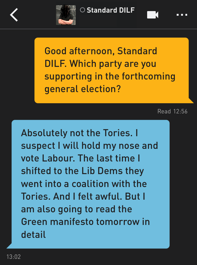Me: Good afternoon, Standard DILF. Which party are you supporting in the forthcoming general election? Standard DILF: Absolutely not the Tories. I suspect I will hold my nose and vote Labour. The last time I shifted to the Lib Dems they went into a coalition with the Tories. And I felt awful. But I am also going to read the Green manifesto tomorrow in detail