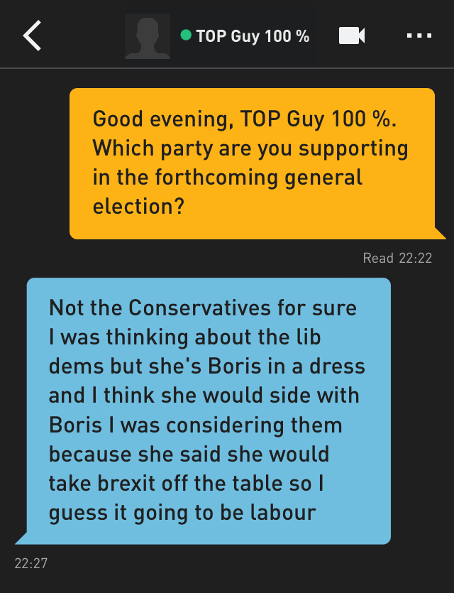 Me: Good evening, TOP Guy 100%. Which party are you supporting in the forthcoming general election? TOP Guy 100%: Not the Conservatives for sure I was thinking about the lib dems but she's Boris in a dress and I think she would side with Boris I was considering them because she said she would take brexit off the table so I guess it going to be labour
