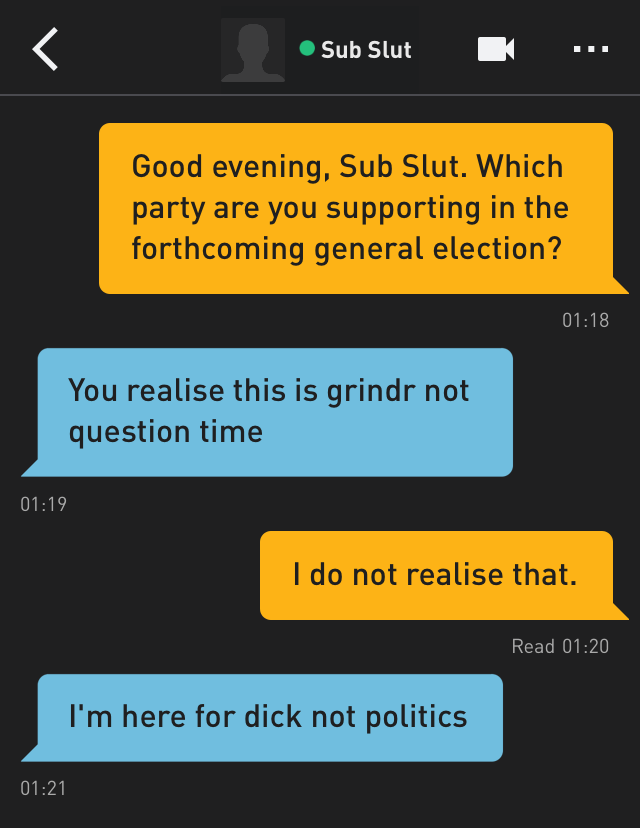 Me: Good evening, Sub Slut. Which party are you supporting in the forthcoming general election? Sub Slut: You realise this is grindr not question time Me: I do not realise that. Sub Slut: I'm here for dick not politics