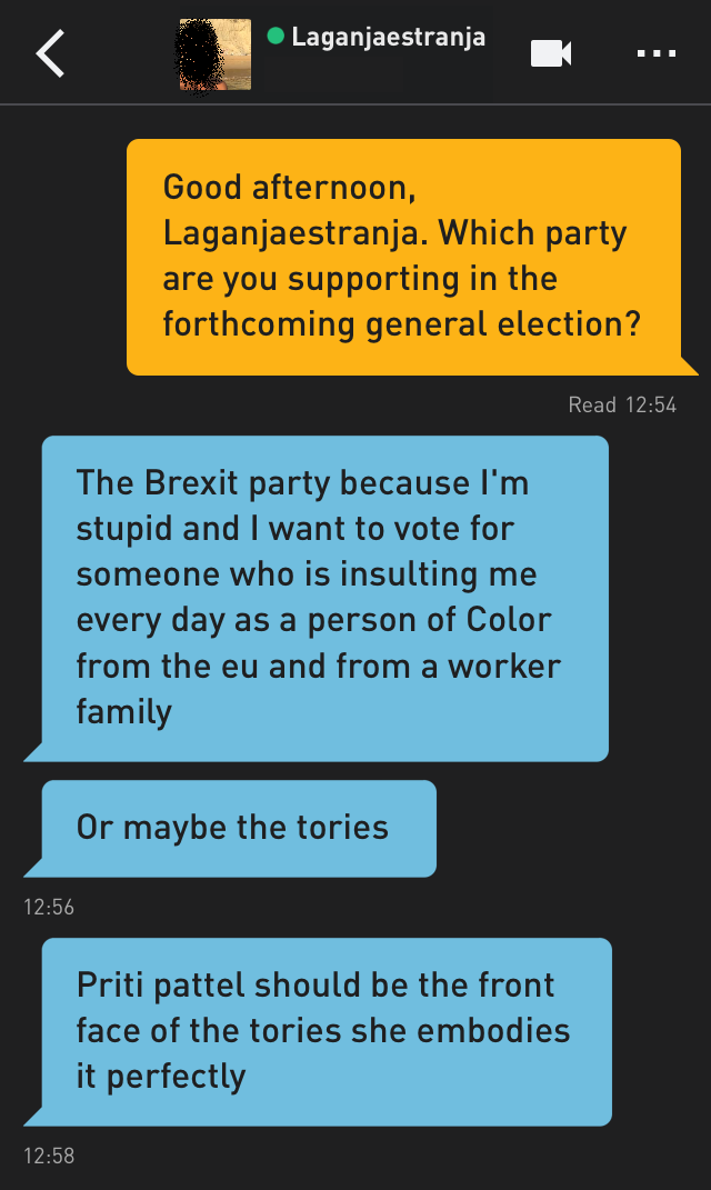 Me: Good afternoon, Laganjaestranja. Which party are you supporting in the forthcoming general election? Laganjaestranja: The Brexit party because I'm stupid and I want to vote for someone who is insulting me every day as a person of Color from the eu and from a worker family Laganjaestranja: Or maybe the tories Laganjaestranja: Priti pattel should be the front face of the tories she embodies it perfectly