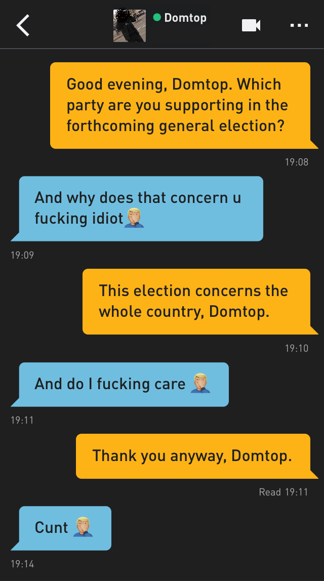 Me: Good evening, Domtop. Which party are you supporting in the forthcoming general election? Domtop: And why does that concern u fucking idiot🤦🏼♂️ Me: This election concerns the whole country, Domtop. Domtop: And do I fucking care 🤦🏼♂️ Me: Thank you anyway, Domtop. Domtop: Cunt 🤦🏼♂️