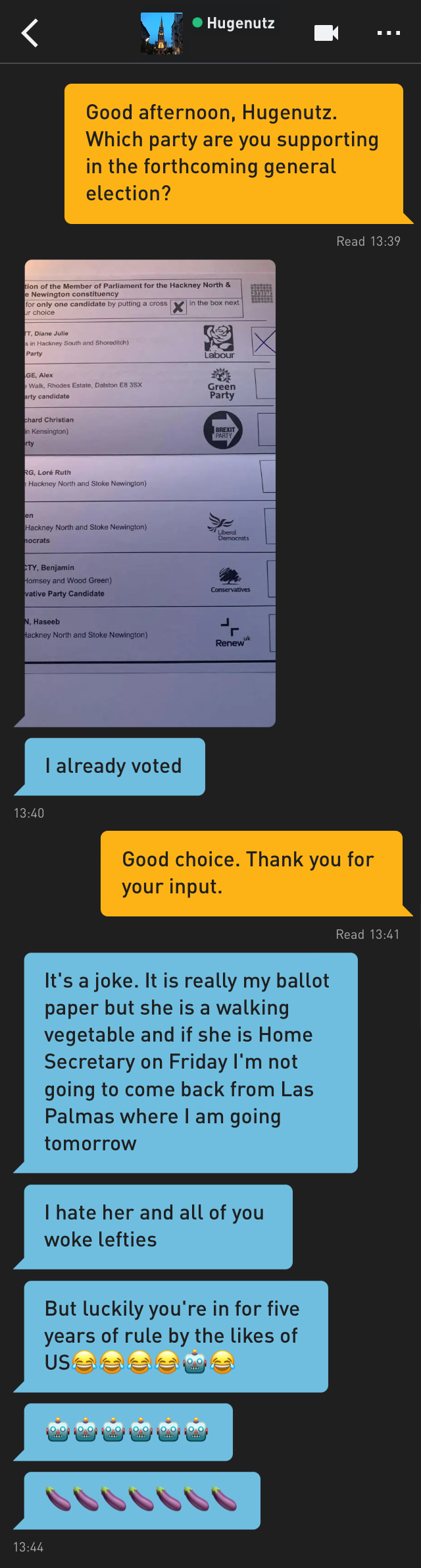 Me: Good afternoon, Hugenutz. Which party are you supporting in the forthcoming general election? Hugenutz: [a photo of his ballot paper, with a cross next to Diane Abbott of the Labour Party] Hugenutz: I already voted Me: Good choice. Thank you for your input. Hugenutz: It's a joke. It is really my ballot paper but she is a walking vegetable and if she is Home Secretary on Friday I'm not going to come back from Las Palmas where I am going tomorrow Hugenutz: I hate her and all of you woke lefties Hugenutz: But luckily you're in for five years of rule by the likes of US😂😂😂😂🤖😂 Hugenutz: 🤖🤖🤖🤖🤖🤖 Hugenutz: 🍆🍆🍆🍆🍆🍆🍆