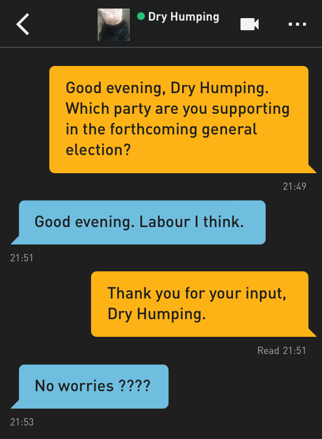 Me: Good evening, Dry Humping. Which party are you supporting in the forthcoming general election? Dry Humping: Good evening. Labour I think. Me: Thank you for your input, Dry Humping. Dry Humping: No worries ????