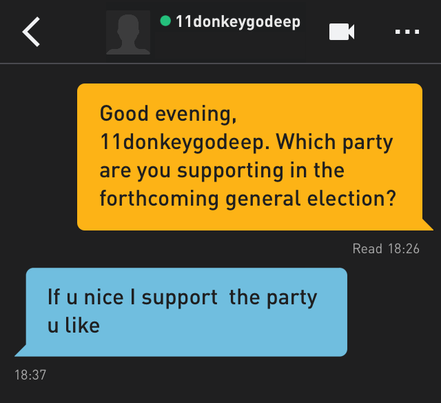 Me: Good evening, 11donkeygodeep. Which party are you supporting in the forthcoming general election? 11donkeygodeep: If u nice I support  the party u like