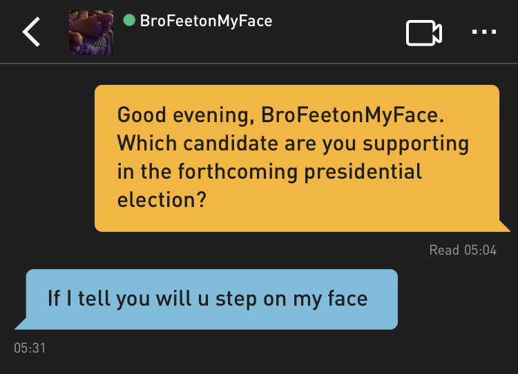 Me: Good evening, BroFeetonMyFace. Which candidate are you supporting in the forthcoming presidential election? BroFeetonMyFace: If I tell you will u step on my face