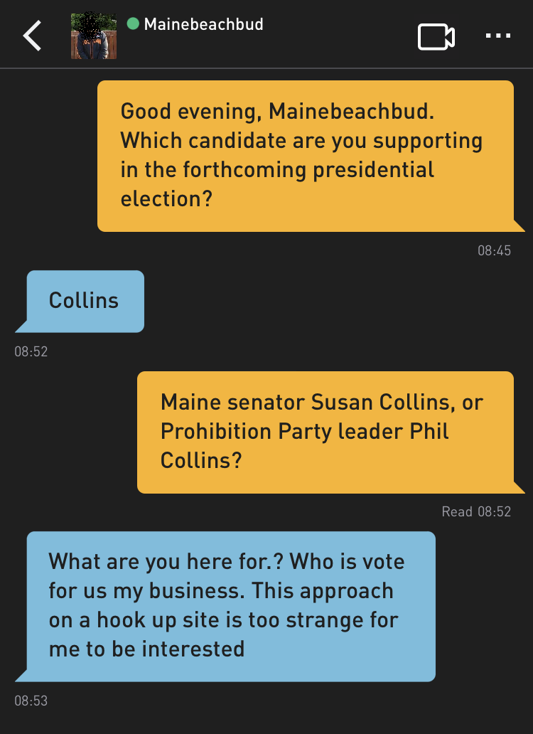 Me: Good evening, Mainebeachbud. Which candidate are you supporting in the forthcoming presidential election? Mainebeachbud: Collins Me: Maine senator Susan Collins, or Prohibition Party leader Phil Collins? Mainebeachbud: What are you here for.? Who is vote for us my business. This approach on a hook up site is too strange for me to be interested
