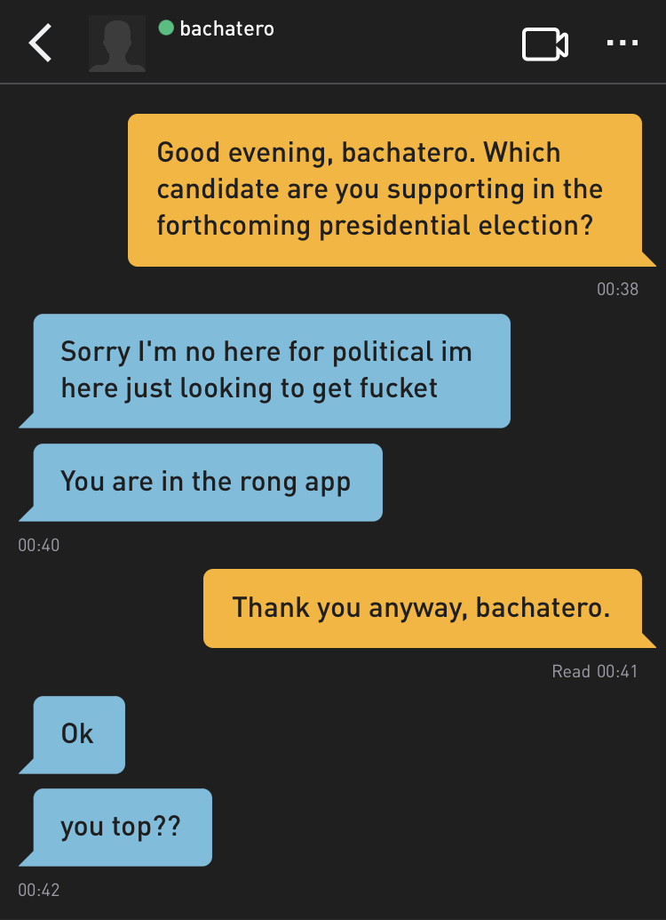 Me: Good evening, bachatero. Which candidate are you supporting in the forthcoming presidential election? bachatero: Sorry I'm no here for political im here just looking to get fucket bachatero: You are in the rong app Me: Thank you anyway, bachatero. bachatero: Ok bachatero: you top??
