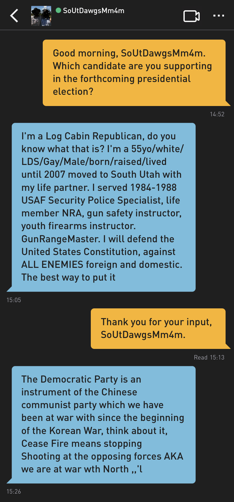 Me: Good morning, SoUtDawgsMm4m. Which candidate are you supporting in the forthcoming presidential election? SoUtDawgsMm4m: I'm a Log Cabin Republican, do you know what that is? I'm a 55yo/white/LDS/Gay/Male/born/raised/lived until 2007 moved to South Utah with my life partner. I served 1984-1988 USAF Security Police Specialist, life member NRA, gun safety instructor, youth firearms instructor. GunRangeMaster. I will defend the United States Constitution, against ALL ENEMIES foreign and domestic. The best way to put it Me: Thank you for your input, SoUtDawgsMm4m. SoUtDawgsMm4m: The Democratic Party is an instrument of the Chinese communist party which we have been at war with since the beginning of the Korean War, think about it, Cease Fire means stopping Shooting at the opposing forces AKA we are at war wth North ,,'l