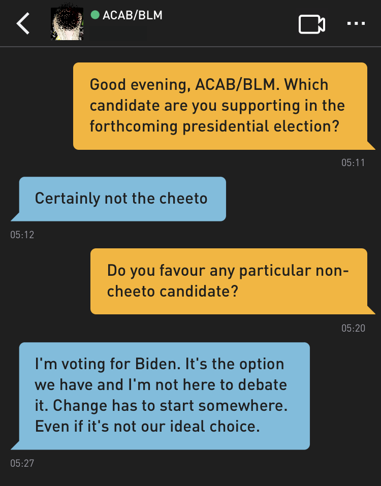 Me: Good evening, ACAB/BLM. Which candidate are you supporting in the forthcoming presidential election? ACAB/BLM: Certainly not the cheeto Me: Do you favour any particular non-cheeto candidate? ACAB/BLM: I'm voting for Biden. It's the option we have and I'm not here to debate it. Change has to start somewhere. Even if it's not our ideal choice.