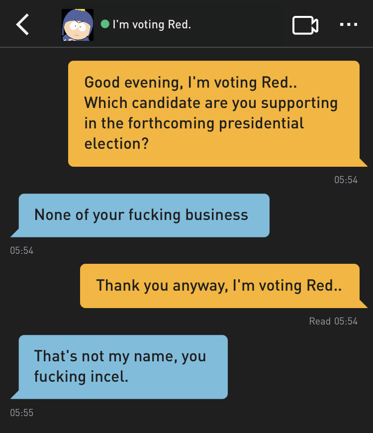 Me: Good evening, I'm voting Red.. Which candidate are you supporting in the forthcoming presidential election? I'm voting Red.: None of your fucking business Me: Thank you anyway, I'm voting Red.. I'm voting Red.: That's not my name, you fucking incel.