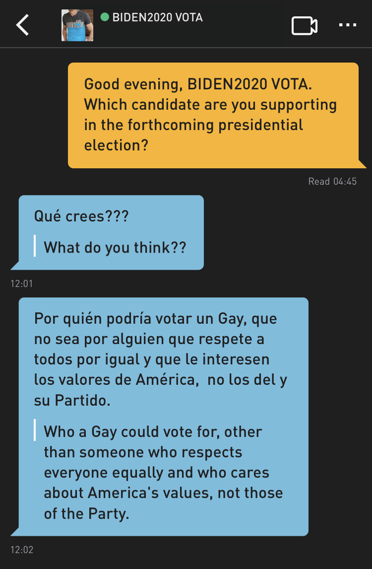 Me: Good evening, BIDEN2020 VOTA. Which candidate are you supporting in the forthcoming presidential election? BIDEN2020 VOTA: Qué crees??? Translation: What do you think?? BIDEN2020 VOTA: Por quién podría votar un Gay, que no sea por alguien que respete a todos por igual y que le interesen los valores de América, no los del y su Partido. Translation: Who a Gay could vote for, other than someone who respects everyone equally and who cares about America's values, not those of the Party.