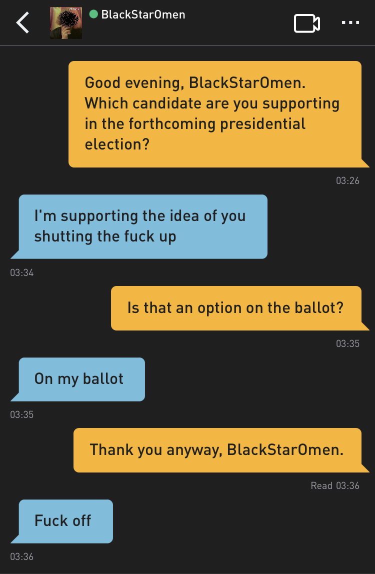 Me: Good evening, BlackStarOmen. Which candidate are you supporting in the forthcoming presidential election? BlackStarOmen: I'm supporting the idea of you shutting the fuck up Me: Is that an option on the ballot? BlackStarOmen: On my ballot Me: Thank you anyway, BlackStarOmen. BlackStarOmen: Fuck off