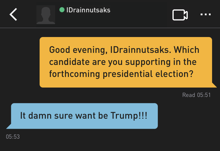 Me: Good evening, IDrainnutsaks. Which candidate are you supporting in the forthcoming presidential election? IDrainnutsaks: It damn sure want be Trump!!!