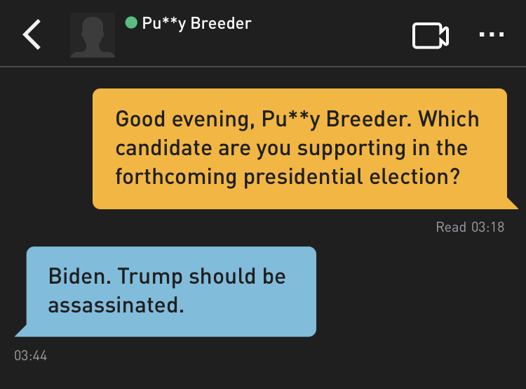 Me: Good evening, Pu**y Breeder. Which candidate are you supporting in the forthcoming presidential election? Pu**y Breeder: Biden. Trump should be assassinated.