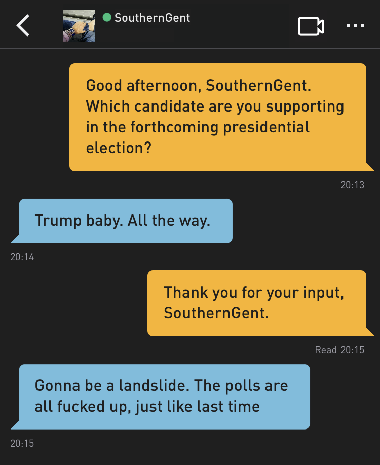 Me: Good afternoon, SouthernGent. Which candidate are you supporting in the forthcoming presidential election? SouthernGent: Trump baby. All the way. Me: Thank you for your input, SouthernGent. SouthernGent: Gonna be a landslide. The polls are all fucked up, just like last time