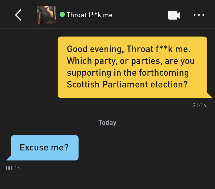 Me: Good evening, Throat f**k me. Which party, or parties, are you supporting in the forthcoming Scottish Parliament election? Throat f**k me: Excuse me?