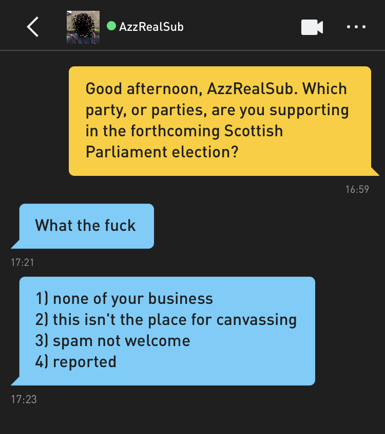 Me: Good afternoon, AzzRealSub. Which party, or parties, are you supporting in the forthcoming Scottish Parliament election? AzzRealSub: What the fuck AzzRealSub: 1) none of your business 2) this isn't the place for canvassing 3) spam not welcome 4) reported