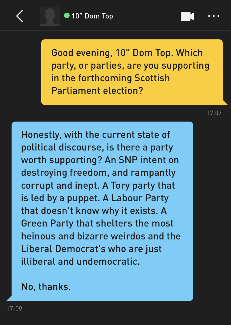 "Me: Good evening, 10"" Dom Top. Which party, or parties, are you supporting in the forthcoming Scottish Parliament election? 10"" Dom Top: Honestly, with the current state of political discourse, is there a party worth supporting? An SNP intend on destroying freedom, and rampantly corrupt and inept. A Tory party that is led by a puppet. A Labour Party that doesn't know why it exists. A Green Party that shelters the most heinous and bizarre weirdos and the Liberal Democrat's who are just illiberal and undemocratic. No, thanks."