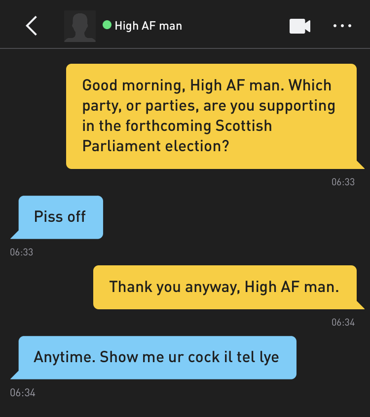 Me: Good morning, High AF man. Which party, or parties, are you supporting in the forthcoming Scottish Parliament election? High AF man: Piss off Me: Thank you anyway, High AF man. High AF man: Anytime. Show me ur cock il tel lye