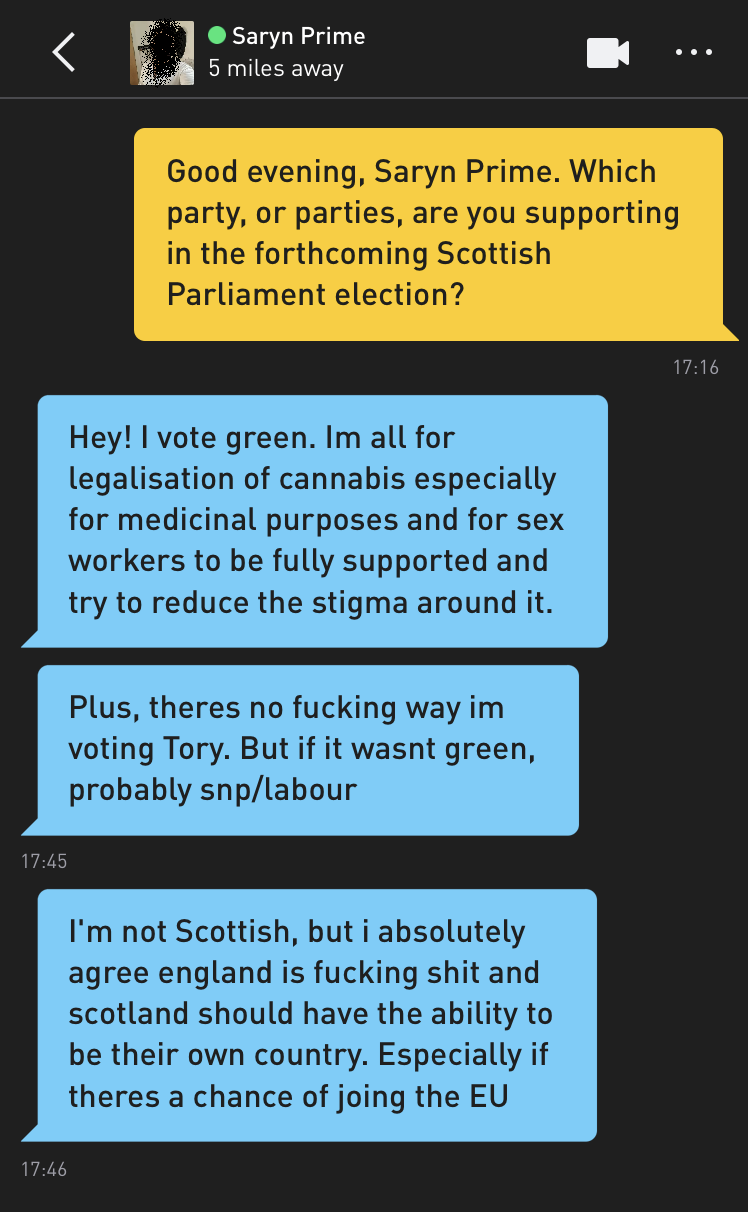 Me: Good evening, Saryn Prime. Which party, or parties, are you supporting in the forthcoming Scottish Parliament election? Saryn Prime: Hey! I vote green. Im all for legalisation of cannabis especially for medicinal purposes and for sex workers to be fully supported and try to reduce the stigma around it. Saryn Prime: Plus, theres no fucking way im voting Tory. But if it wasnt green, probably snp/labour Saryn Prime: I'm not Scottish, but i absolutely agree england is fucking shit and scotland should have the ability to be their own country. Especially if theres a chance of joing the EU