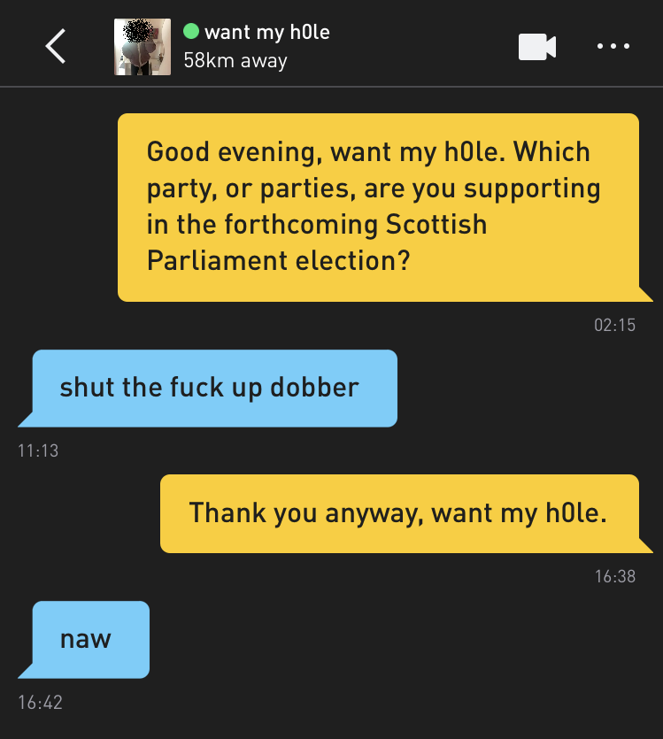 Me: Good evening, want my h0le. Which party, or parties, are you supporting in the forthcoming Scottish Parliament election? want my h0le: shut the fuck up dobber Me: Thank you anyway, want my h0le. want my h0le: naw