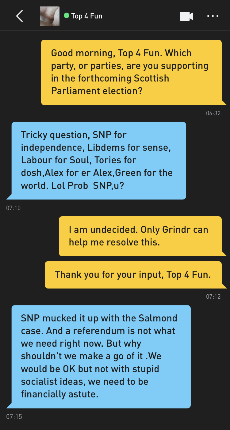 Me: Good morning, Top 4 Fun. Which party, or parties, are you supporting in the forthcoming Scottish Parliament election? Top 4 Fun: Tricky question, SNP for independence, Libdems for sense, Labour for Soul, Tories for dosh,Alex for er Alex,Green for the world. Lol Prob SNP,u? Me: I am undecided. Only Grindr can help me resolve this. Me: Thank you for your input, Top 4 Fun. Top 4 Fun: SNP mucked it up with the Salmond case. And a referendum is not what we need right now. But why shouldn't we make a go of it .We would be OK but not with stupid socialist ideas, we need to be financially astute.