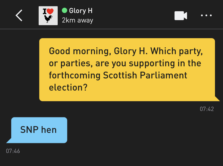 Me: Good morning, Glory H. Which party, or parties, are you supporting in the forthcoming Scottish Parliament election? Glory H: SNP hen